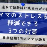 新幹線でママのストレスを軽減できる対策