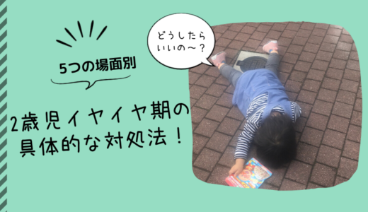【5つの場面別】どうしたらいいの?2歳児イヤイヤ期の具体的な対処法!